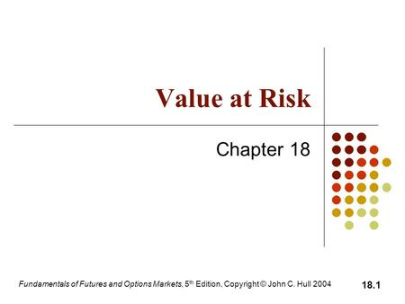 Fundamentals of Futures and Options Markets, 5 th Edition, Copyright © John C. Hull 2004 18.1 Value at Risk Chapter 18.