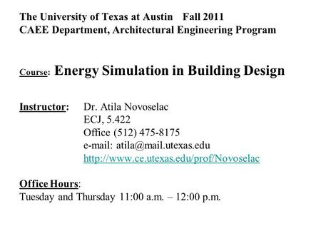 The University of Texas at Austin Fall 2011 CAEE Department, Architectural Engineering Program Course: Energy Simulation in Building Design Instructor: