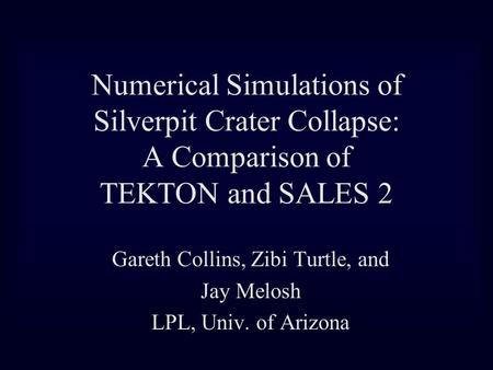 Numerical Simulations of Silverpit Crater Collapse: A Comparison of TEKTON and SALES 2 Gareth Collins, Zibi Turtle, and Jay Melosh LPL, Univ. of Arizona.
