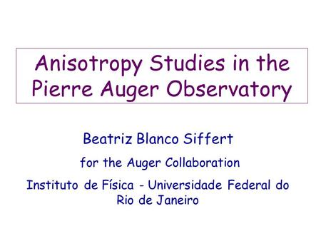 Anisotropy Studies in the Pierre Auger Observatory Beatriz Blanco Siffert for the Auger Collaboration Instituto de Física - Universidade Federal do Rio.