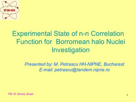 FB-18, Santos, Brazil 1 Experimental State of n-n Correlation Function for Borromean halo Nuclei Investigation Presented by: M. Petrascu HH-NIPNE, Bucharest.