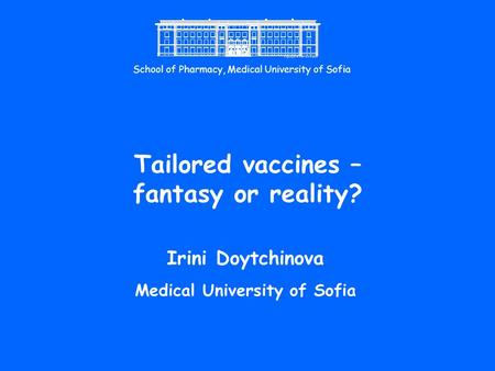 Tailored vaccines – fantasy or reality? Irini Doytchinova Medical University of Sofia School of Pharmacy, Medical University of Sofia.