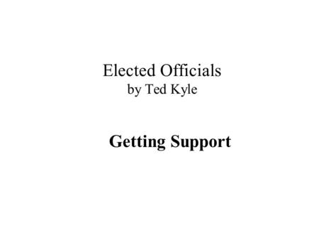 "Elected Officials by Ted Kyle Getting Support. ""Support"" – you have it when… It's their idea, not yours You are not important, they are They want it as."