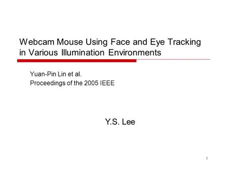 1 Webcam Mouse Using Face and Eye Tracking in Various Illumination Environments Yuan-Pin Lin et al. Proceedings of the 2005 IEEE Y.S. Lee.