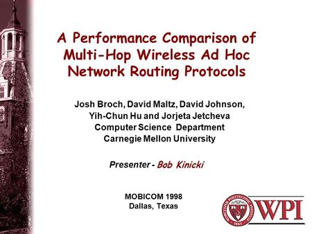 A Performance Comparison of Multi-Hop Wireless Ad Hoc Network Routing Protocols MOBICOM 1998 Dallas, Texas Josh Broch, David Maltz, David Johnson, Yih-Chun.