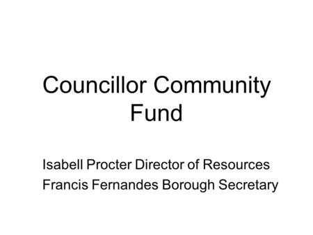 Councillor Community Fund Isabell Procter Director of Resources Francis Fernandes Borough Secretary.