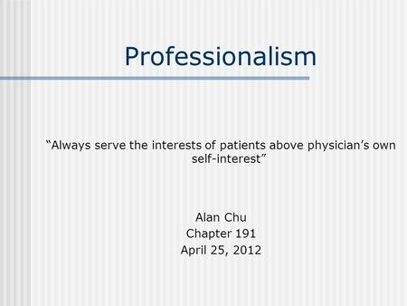 "Professionalism ""Always serve the interests of patients above physician's own self-interest"" Alan Chu Chapter 191 April 25, 2012."