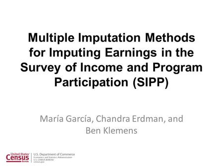 Multiple Imputation Methods for Imputing Earnings in the Survey of Income and Program Participation (SIPP) María García, Chandra Erdman, and Ben Klemens.