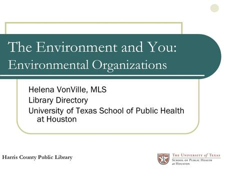 The Environment and You: Environmental Organizations Helena VonVille, MLS Library Directory University of Texas School of Public Health at Houston Harris.