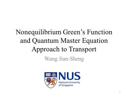 Nonequilibrium Green's Function and Quantum Master Equation Approach to Transport Wang Jian-Sheng 1.