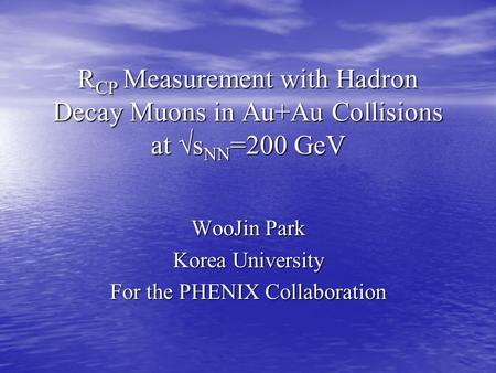 R CP Measurement with Hadron Decay Muons in Au+Au Collisions at √s NN =200 GeV WooJin Park Korea University For the PHENIX Collaboration.