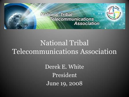 National Tribal Telecommunications Association Derek E. White President June 19, 2008.