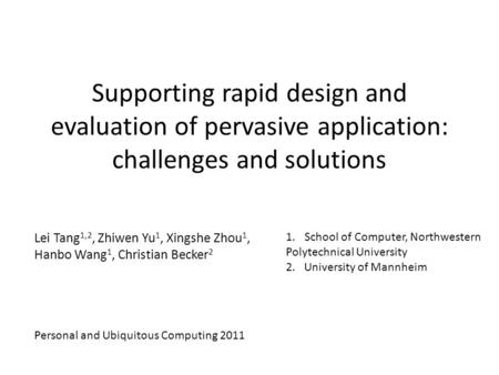 Supporting rapid design and evaluation of pervasive application: challenges and solutions Lei Tang 1,2, Zhiwen Yu 1, Xingshe Zhou 1, Hanbo Wang 1, Christian.