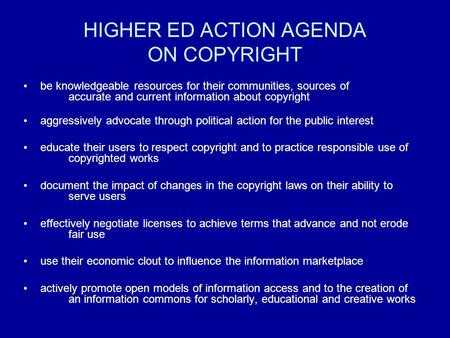 HIGHER ED ACTION AGENDA ON COPYRIGHT be knowledgeable resources for their communities, sources of accurate and current information about copyright aggressively.