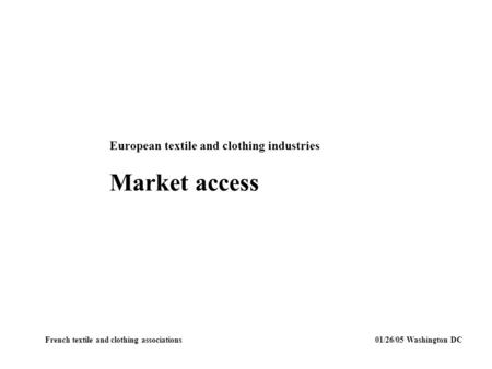 European textile and clothing industries Market access French textile and clothing associations 01/26/05 Washington DC.