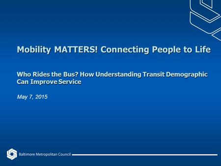 Mobility MATTERS! Connecting People to Life Who Rides the Bus? How Understanding Transit Demographic Can Improve Service May 7, 2015.
