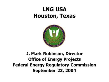 LNG USA Houston, Texas J. Mark Robinson, Director Office of Energy Projects Federal Energy Regulatory Commission September 23, 2004.