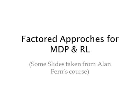 Factored Approches for MDP & RL (Some Slides taken from Alan Fern's course)