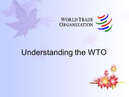 Understanding the WTO. Chapter 1 BASICS §1 What is the World Trade Organization? Simply put: the World Trade Organization (WTO) deals with the rules of.