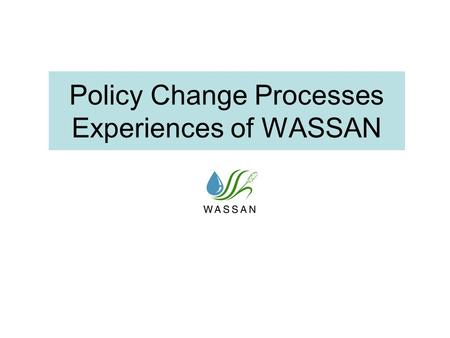 Policy Change Processes Experiences of WASSAN. Some Common Approaches in Policy Change Processes Lobbying for policy change through struggles and people's.