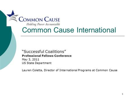 "1 Common Cause International ""Successful Coalitions"" Professional Fellows Conference May 3, 2011 US State Department Lauren Coletta, Director of International."