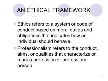 1 AN ETHICAL FRAMEWORK Ethics refers to a system or code of conduct based on moral duties and obligations that indicates how an individual should behave.