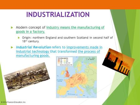 © 2014 Pearson Education, Inc. INDUSTRIALIZATION  Modern concept of industry means the manufacturing of goods in a factory.  Origin: northern England.