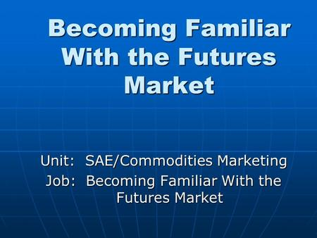 Becoming Familiar With the Futures Market Unit: SAE/Commodities Marketing Job: Becoming Familiar With the Futures Market.