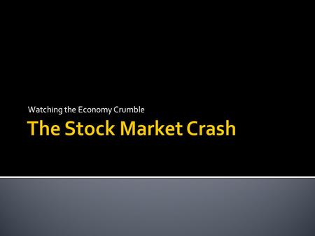 Watching the Economy Crumble.  Explain what the stock market crash was  Identify and explain factors that led to the stock market crash.