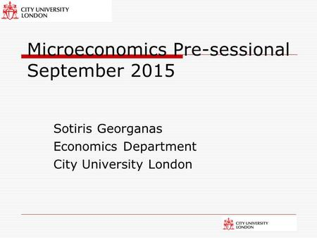 Microeconomics Pre-sessional September 2015 Sotiris Georganas Economics Department City University London.