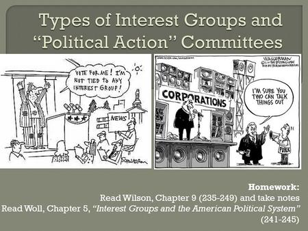 "Homework: Read Wilson, Chapter 9 (235-249) and take notes Read Woll, Chapter 5, ""Interest Groups and the American Political System"" (241-245)"