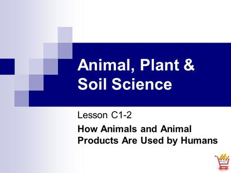 Animal, Plant & Soil Science Lesson C1-2 How Animals and Animal Products Are Used by Humans.