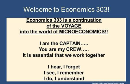 Copyright © 2004 South-Western/Thomson Learning Welcome to Economics 303! Economics 303 is a continuation of the VOYAGE into the world of MICROECONOMICS!!