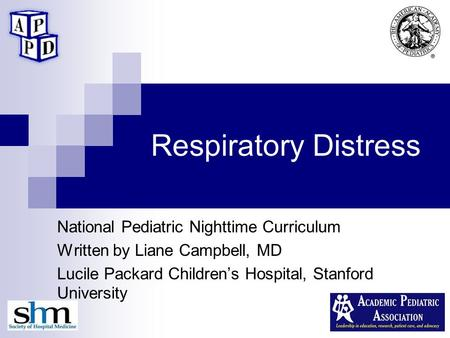 Respiratory Distress National Pediatric Nighttime Curriculum Written by Liane Campbell, MD Lucile Packard Children's Hospital, Stanford University.