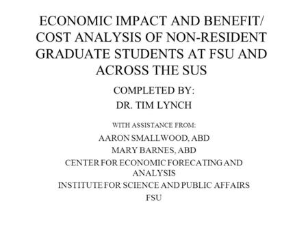 ECONOMIC IMPACT AND BENEFIT/ COST ANALYSIS OF NON-RESIDENT GRADUATE STUDENTS AT FSU AND ACROSS THE SUS COMPLETED BY: DR. TIM LYNCH WITH ASSISTANCE FROM: