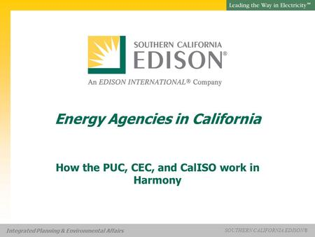 Presentation Title SOUTHERN CALIFORNIA EDISON® SM SOUTHERN CALIFORNIA EDISON® SM Integrated Planning & Environmental Affairs Energy Agencies in California.