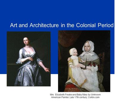Art and Architecture in the Colonial Period Mrs. Elizabeth Freake and Baby Mary by Unknown American Painter; Late 17th century; Corbis.com.