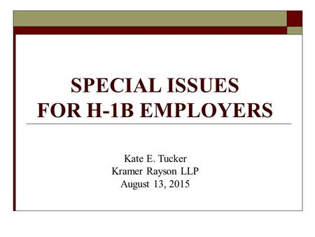 SPECIAL ISSUES FOR H-1B EMPLOYERS Kate E. Tucker Kramer Rayson LLP August 13, 2015.