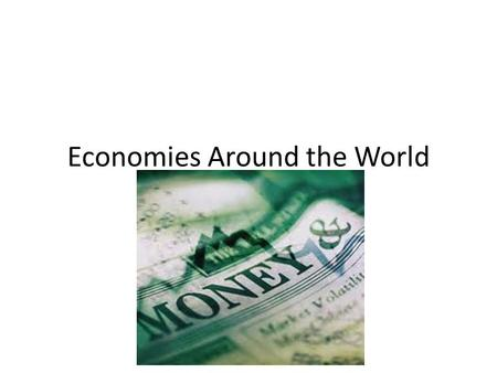 Economies Around the World. Just as governments can be classified into different kinds…. …the economies of the world can also be classified, based on.