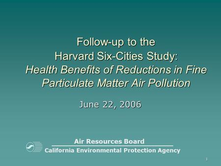 1 California Environmental Protection Agency Follow-up to the Harvard Six-Cities Study: Health Benefits of Reductions in Fine Particulate Matter Air Pollution.