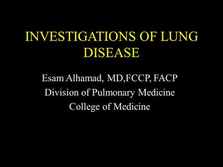INVESTIGATIONS OF LUNG DISEASE Esam Alhamad, MD,FCCP, FACP Division of Pulmonary Medicine College of Medicine.