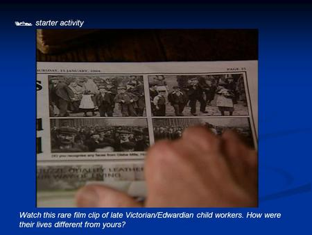  starter activity Watch this rare film clip of late Victorian/Edwardian child workers. How were their lives different from yours?