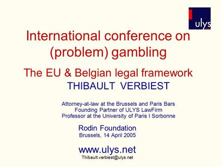 International conference on (problem) gambling The EU & Belgian legal framework THIBAULT VERBIEST Attorney-at-law at the Brussels and Paris Bars Founding.