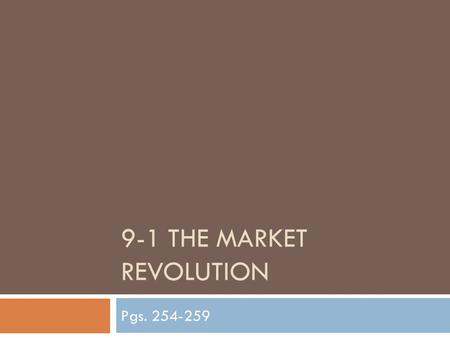 9-1 THE MARKET REVOLUTION Pgs. 254-259. U.S. Markets Expand  Farmers began to shift from self-sufficiency – raising a wide variety of food for their.
