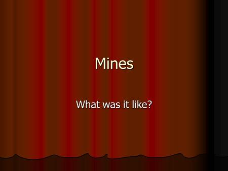 Mines What was it like?. A hard day in the mines Coal was a vital ingredient of Victorian life. It provided heat for the home and for cooking. Coal was.