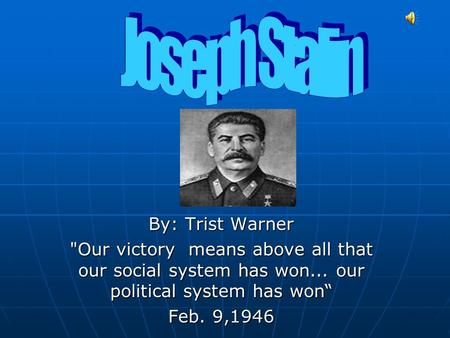 "By: Trist Warner Our victory means above all that our social system has won... our political system has won"" Feb. 9,1946."