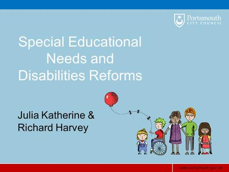 Www.portsmouth.gov.uk Special Educational Needs and Disabilities Reforms Julia Katherine & Richard Harvey.