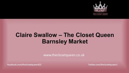 Claire Swallow – The Closet Queen Barnsley Market Facebook.com/theclosetqueen822 www.theclosetqueen.co.uk Twitter.com/theclosetqueen1.