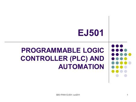 SBO/ PMM/ EJ501/ Jun20111 EJ501 PROGRAMMABLE LOGIC CONTROLLER (PLC) AND AUTOMATION.
