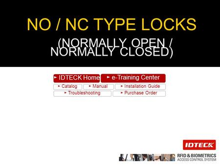 ► Catalog ► Manual ► Installation Guide ► Troubleshooting ► Purchase Order ► IDTECK Home ► e-Training Center NO / NC TYPE LOCKS (NORMALLY OPEN / NORMALLY.